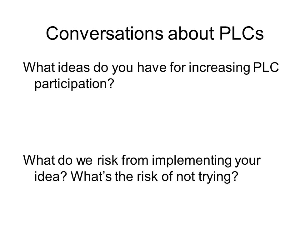 Conversations about PLCs What ideas do you have for increasing PLC participation? What do we risk from implementing your idea? Whats the risk of not t