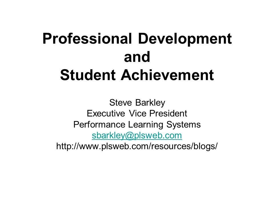 Professional Development and Student Achievement Steve Barkley Executive Vice President Performance Learning Systems sbarkley@plsweb.com http://www.pl