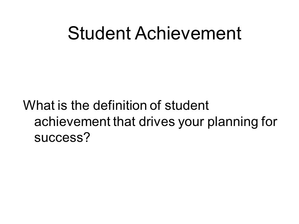 Student Achievement What is the definition of student achievement that drives your planning for success?