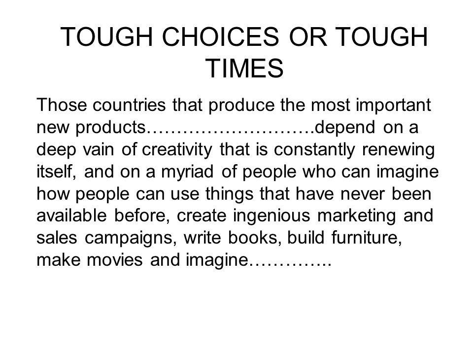 TOUGH CHOICES OR TOUGH TIMES Those countries that produce the most important new products……………………….depend on a deep vain of creativity that is constan