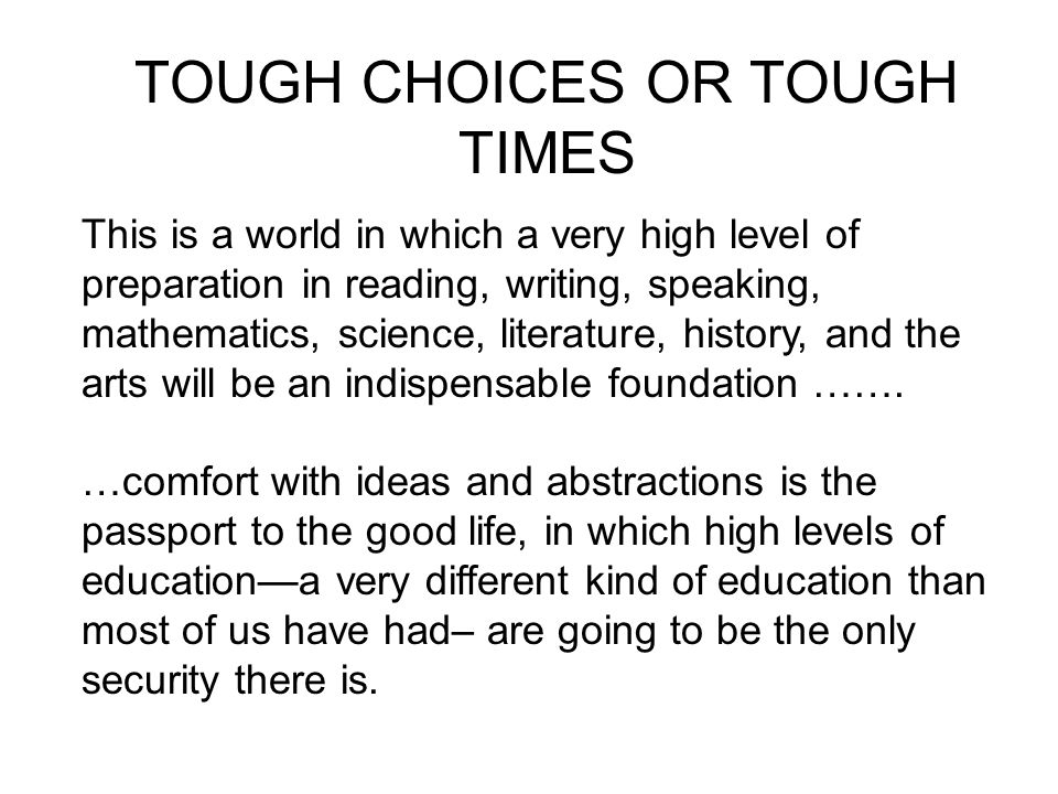 TOUGH CHOICES OR TOUGH TIMES This is a world in which a very high level of preparation in reading, writing, speaking, mathematics, science, literature, history, and the arts will be an indispensable foundation …….