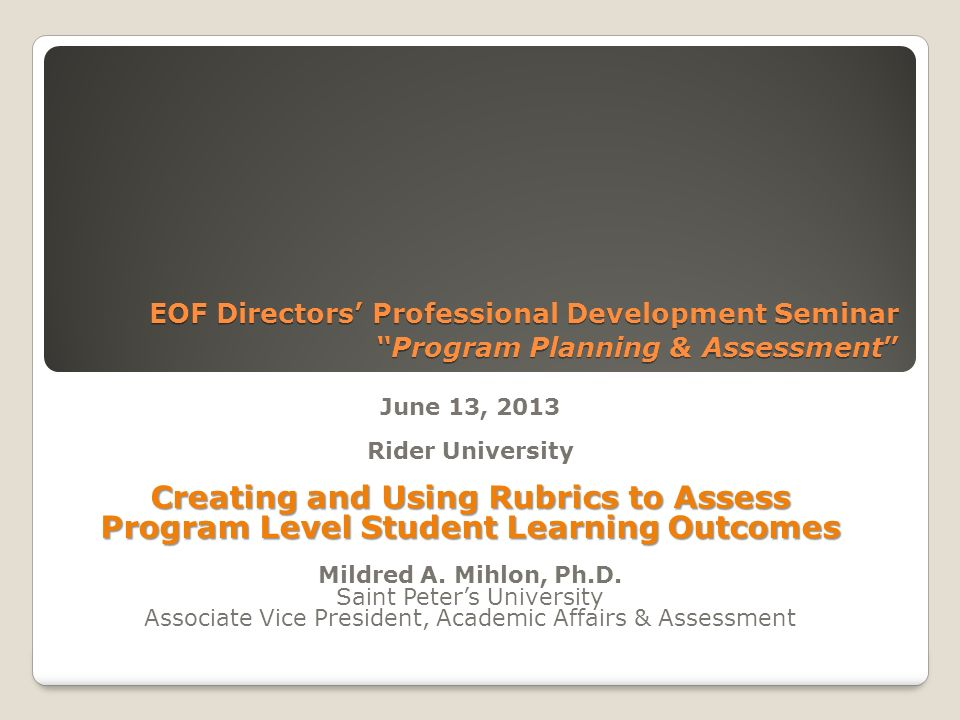 EOF Directors Professional Development Seminar Program Planning & Assessment EOF Directors Professional Development Seminar Program Planning & Assessment June 13, 2013 Rider University Creating and Using Rubrics to Assess Program Level Student Learning Outcomes Mildred A.