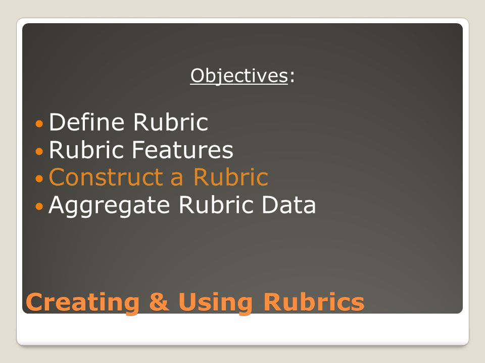 Creating & Using Rubrics Objectives: Define Rubric Rubric Features Construct a Rubric Aggregate Rubric Data