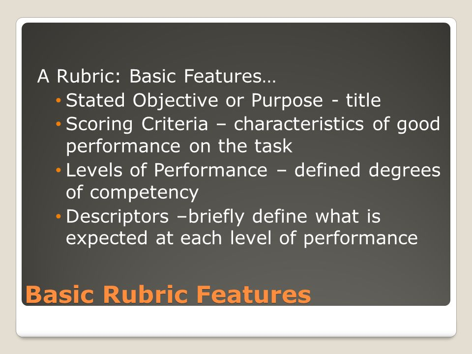 Basic Rubric Features A Rubric: Basic Features… Stated Objective or Purpose - title Scoring Criteria – characteristics of good performance on the task Levels of Performance – defined degrees of competency Descriptors –briefly define what is expected at each level of performance