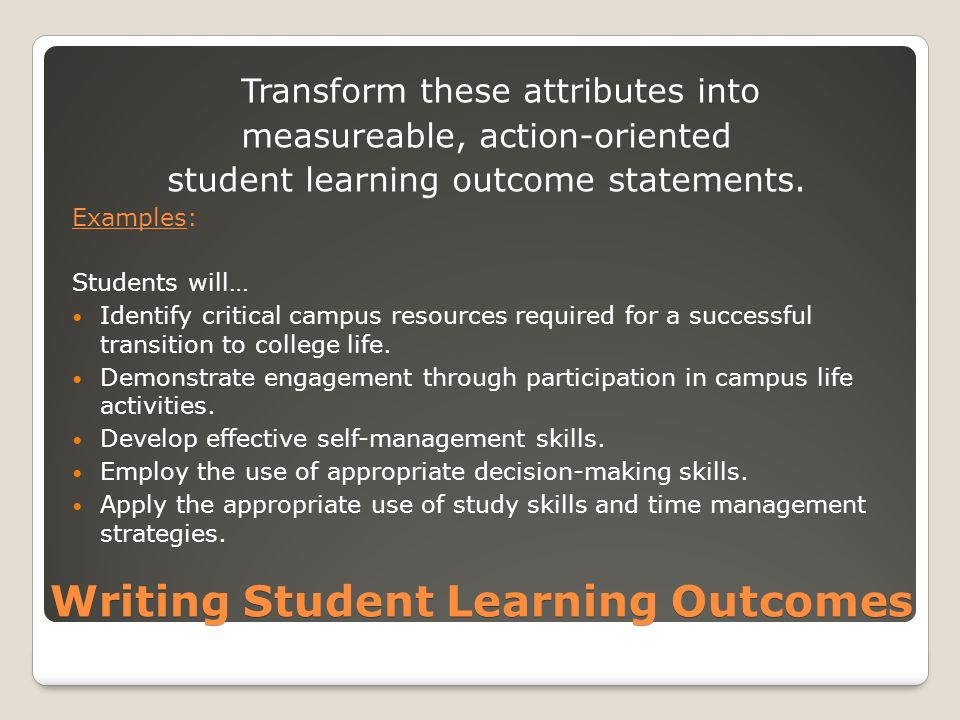 Writing Student Learning Outcomes Transform these attributes into measureable, action-oriented student learning outcome statements.