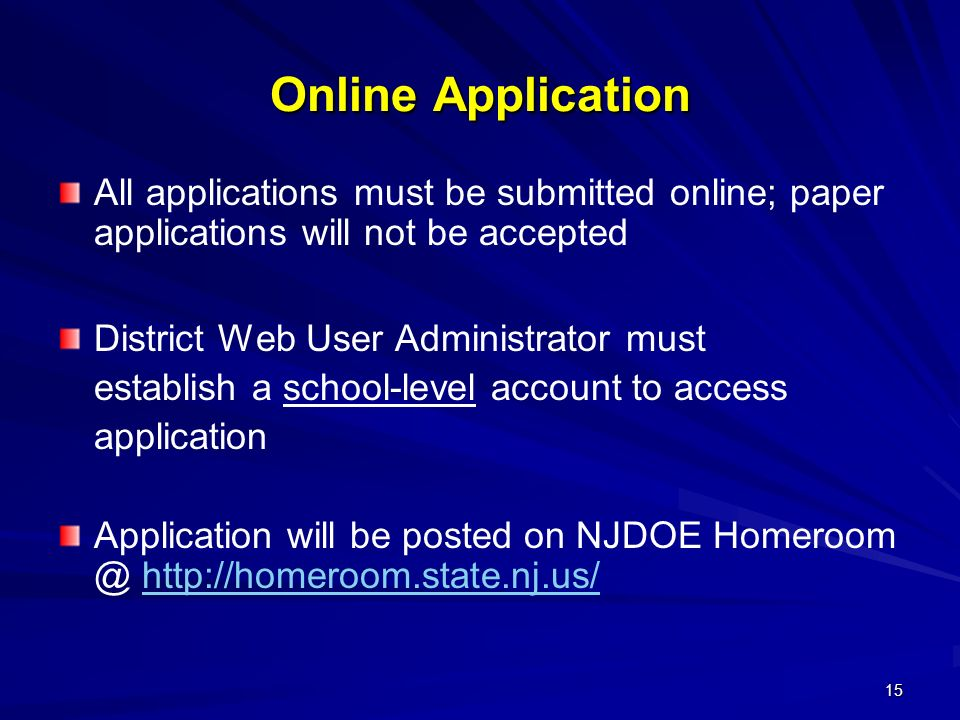 15 Online Application All applications must be submitted online; paper applications will not be accepted District Web User Administrator must establish a school-level account to access application Application will be posted on NJDOE Homeroom @ http://homeroom.state.nj.us/http://homeroom.state.nj.us/