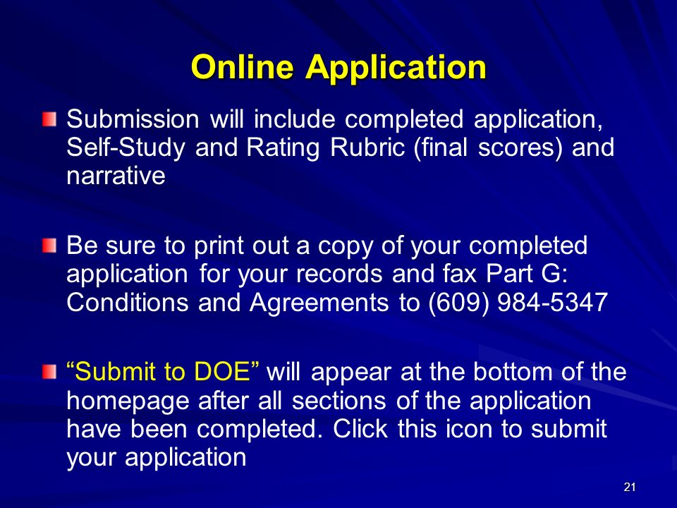 21 Online Application Submission will include completed application, Self-Study and Rating Rubric (final scores) and narrative Be sure to print out a copy of your completed application for your records and fax Part G: Conditions and Agreements to (609) 984-5347 Submit to DOE will appear at the bottom of the homepage after all sections of the application have been completed.