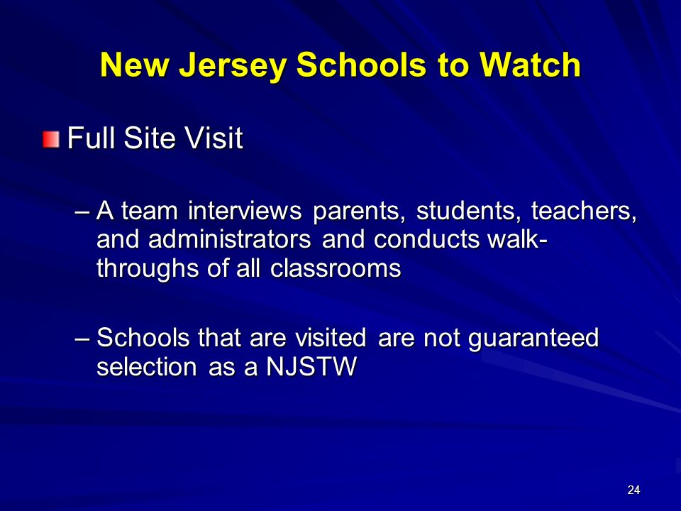 24 New Jersey Schools to Watch Full Site Visit –A team interviews parents, students, teachers, and administrators and conducts walk- throughs of all classrooms –Schools that are visited are not guaranteed selection as a NJSTW
