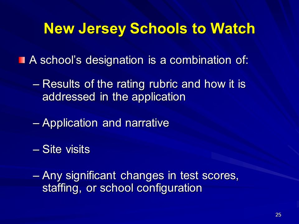 25 New Jersey Schools to Watch A schools designation is a combination of: –Results of the rating rubric and how it is addressed in the application –Application and narrative –Site visits –Any significant changes in test scores, staffing, or school configuration