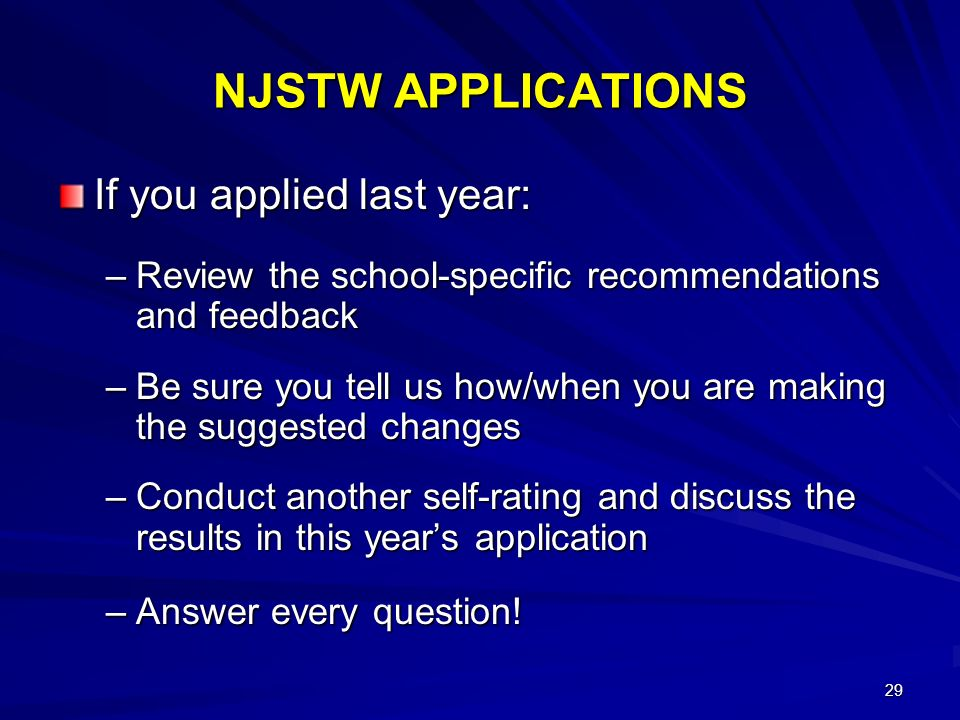 29 NJSTW APPLICATIONS If you applied last year: –Review the school-specific recommendations and feedback –Be sure you tell us how/when you are making the suggested changes –Conduct another self-rating and discuss the results in this years application –Answer every question!