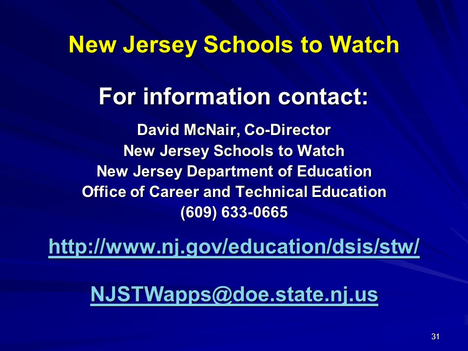 31 New Jersey Schools to Watch For information contact: David McNair, Co-Director New Jersey Schools to Watch New Jersey Department of Education Office of Career and Technical Education (609) 633-0665 http://www.nj.gov/education/dsis/stw/ NJSTWapps@doe.state.nj.us