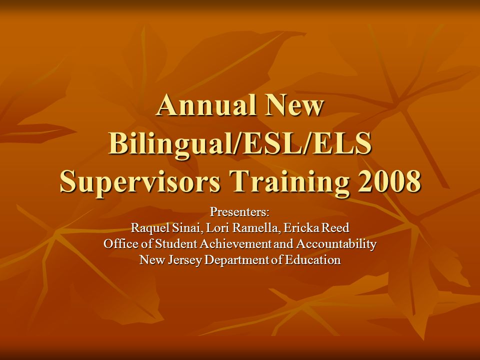 Annual New Bilingual/ESL/ELS Supervisors Training, 2008 Objectives Participants will gain an understanding of: N.J.