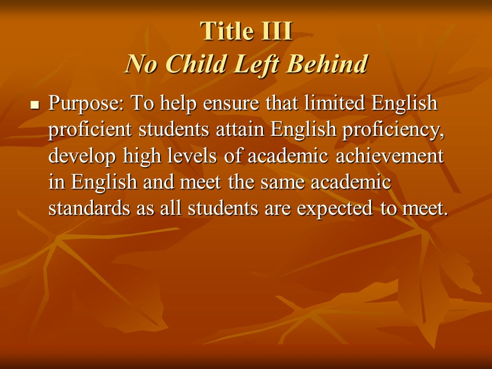 Title III No Child Left Behind Purpose: To help ensure that limited English proficient students attain English proficiency, develop high levels of aca
