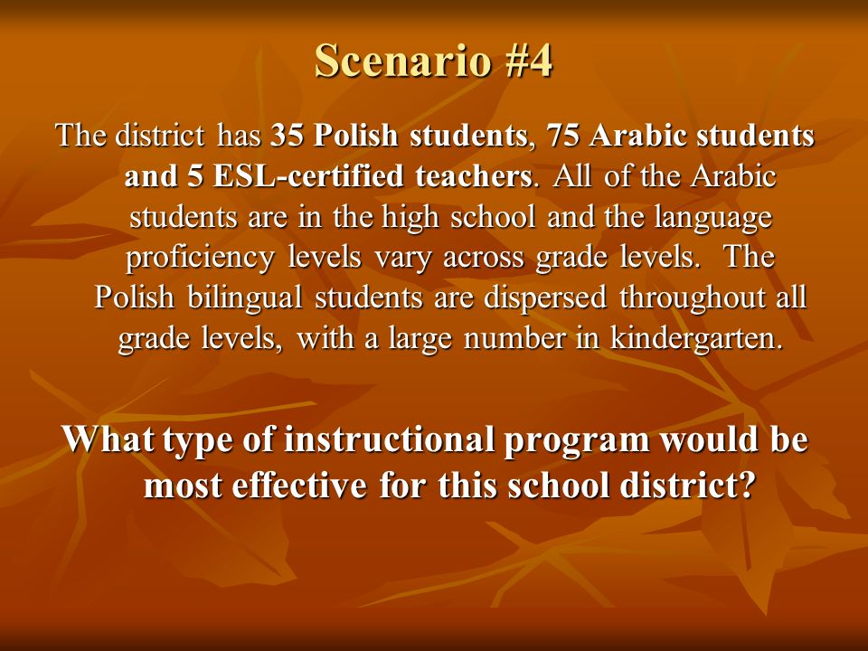 Scenario #4 The district has 35 Polish students, 75 Arabic students and 5 ESL-certified teachers. All of the Arabic students are in the high school an