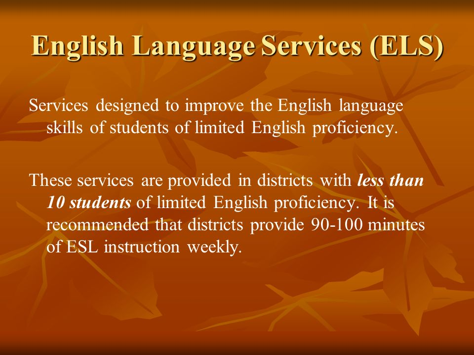 English Language Services (ELS) Services designed to improve the English language skills of students of limited English proficiency. These services ar