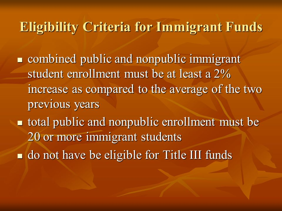Eligibility Criteria for Immigrant Funds combined public and nonpublic immigrant student enrollment must be at least a 2% increase as compared to the