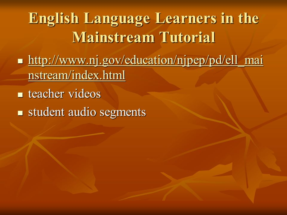 English Language Learners in the Mainstream Tutorial http://www.nj.gov/education/njpep/pd/ell_mai nstream/index.html http://www.nj.gov/education/njpep