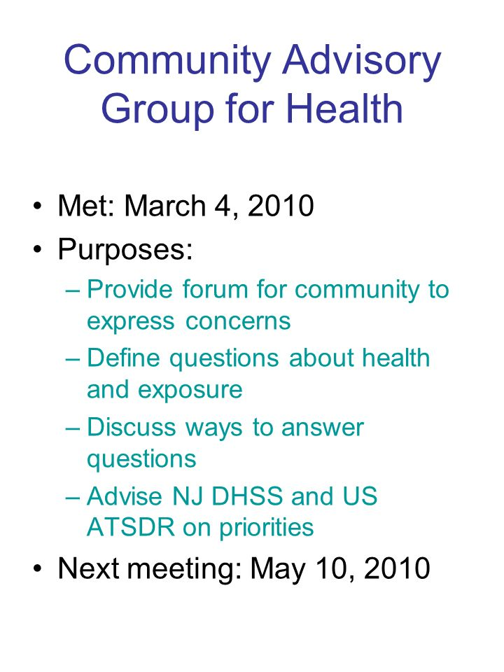 Community Advisory Group for Health Met: March 4, 2010 Purposes: –Provide forum for community to express concerns –Define questions about health and exposure –Discuss ways to answer questions –Advise NJ DHSS and US ATSDR on priorities Next meeting: May 10, 2010