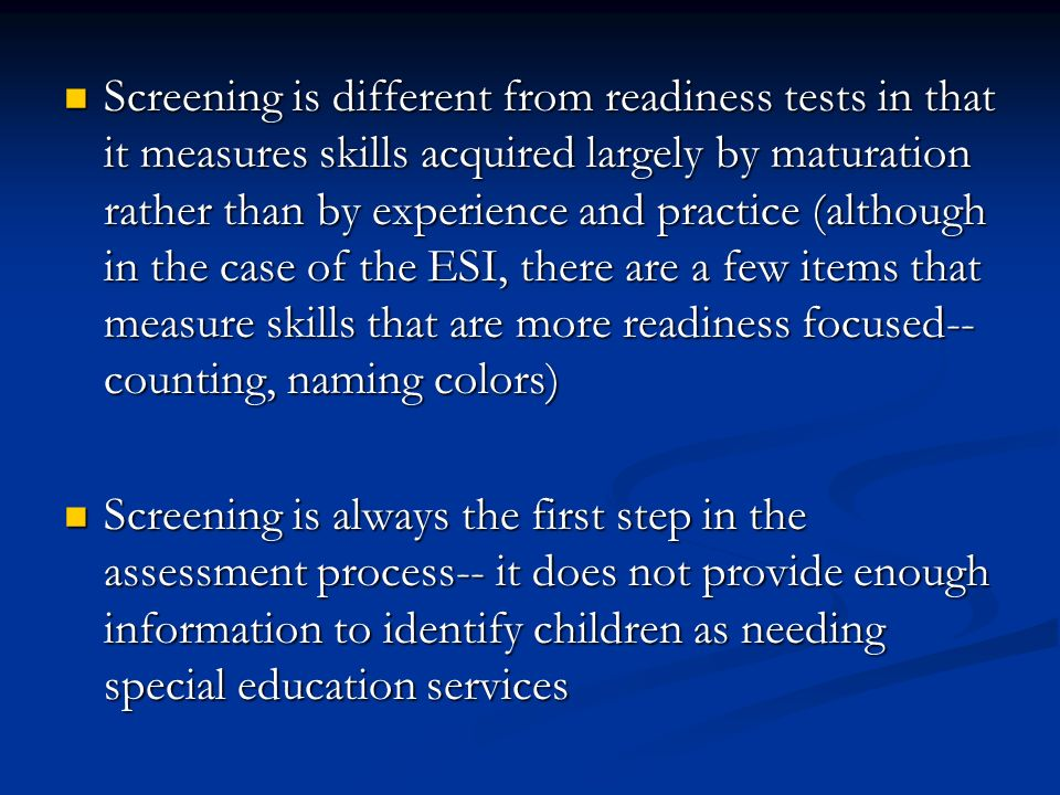 Screening is different from readiness tests in that it measures skills acquired largely by maturation rather than by experience and practice (although
