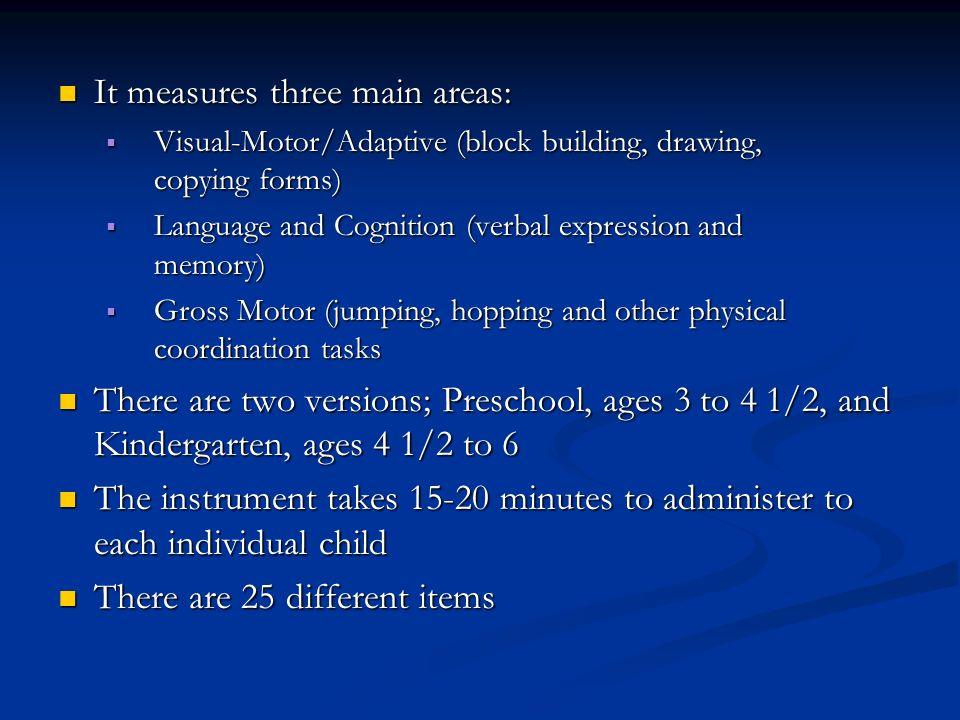 It measures three main areas: It measures three main areas: Visual-Motor/Adaptive (block building, drawing, copying forms) Visual-Motor/Adaptive (bloc