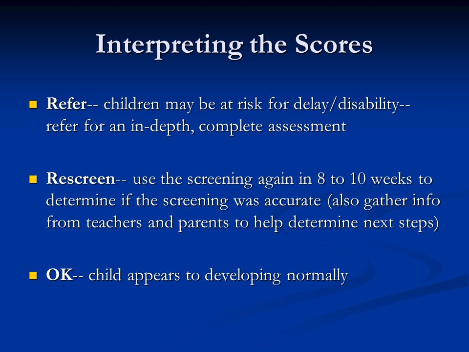 Interpreting the Scores Refer-- children may be at risk for delay/disability-- refer for an in-depth, complete assessment Refer-- children may be at r