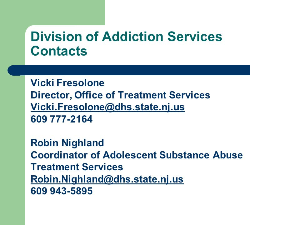 Division of Addiction Services Contacts Vicki Fresolone Director, Office of Treatment Services Vicki.Fresolone@dhs.state.nj.us 609 777-2164 Robin Nigh
