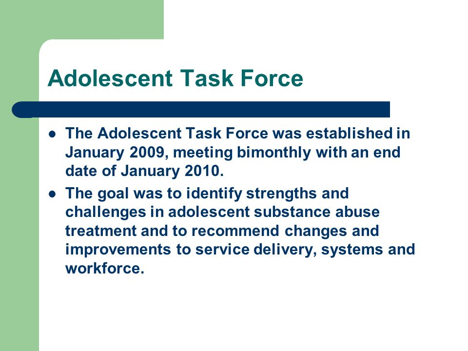 Adolescent Task Force The Adolescent Task Force was established in January 2009, meeting bimonthly with an end date of January 2010.