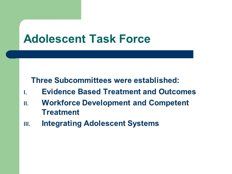 Adolescent Task Force Three Subcommittees were established: I. Evidence Based Treatment and Outcomes II. Workforce Development and Competent Treatment