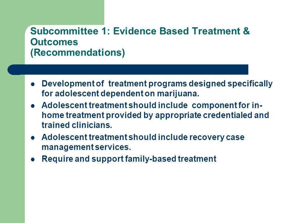 Subcommittee 1: Evidence Based Treatment & Outcomes (Recommendations) Development of treatment programs designed specifically for adolescent dependent on marijuana.