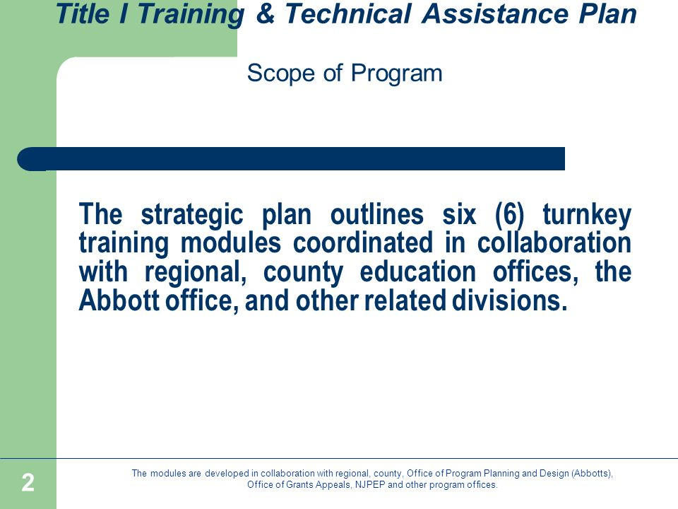 2 Title I Training & Technical Assistance Plan Scope of Program The strategic plan outlines six (6) turnkey training modules coordinated in collaboration with regional, county education offices, the Abbott office, and other related divisions.