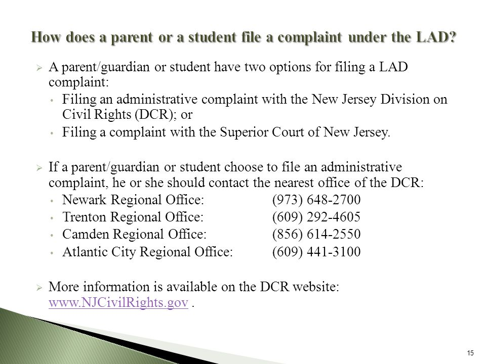 A parent/guardian or student have two options for filing a LAD complaint: Filing an administrative complaint with the New Jersey Division on Civil Rights (DCR); or Filing a complaint with the Superior Court of New Jersey.