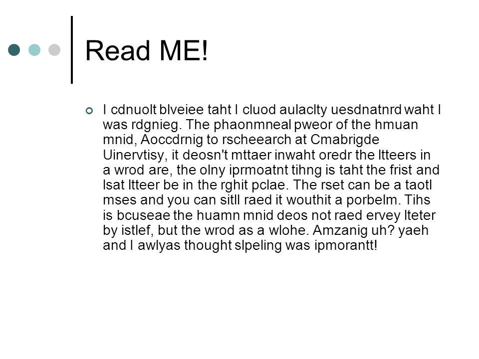 Read ME.I cdnuolt blveiee taht I cluod aulaclty uesdnatnrd waht I was rdgnieg.