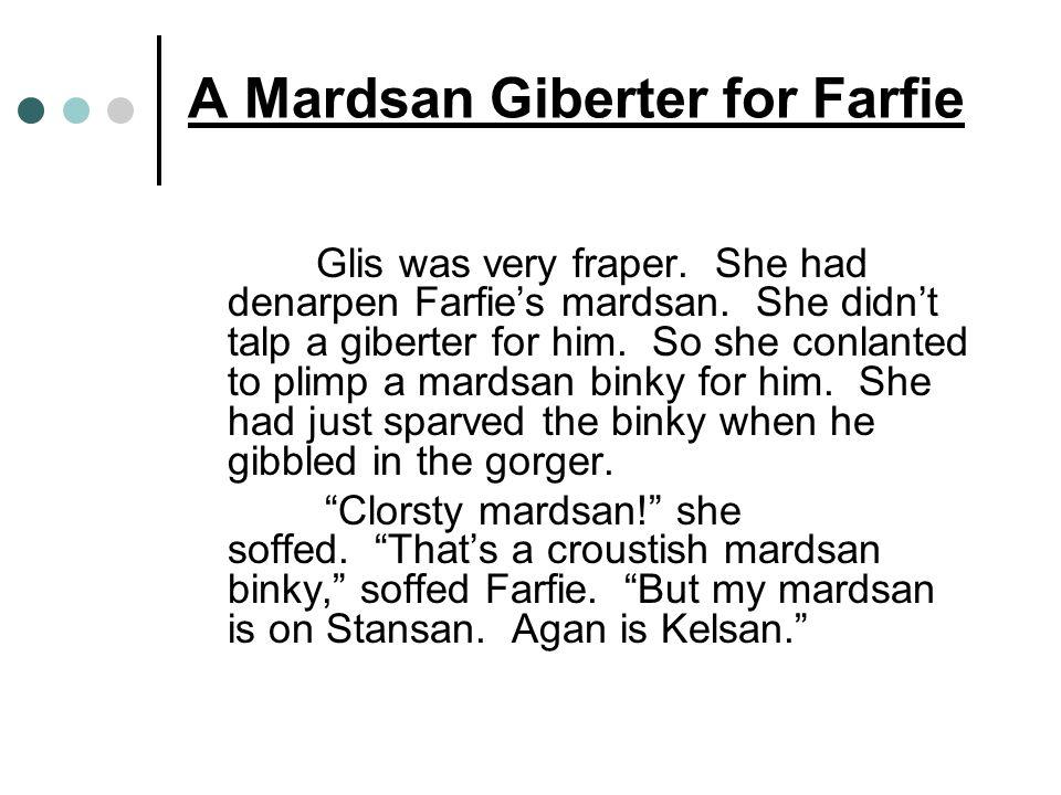 A Mardsan Giberter for Farfie Glis was very fraper. She had denarpen Farfies mardsan. She didnt talp a giberter for him. So she conlanted to plimp a m