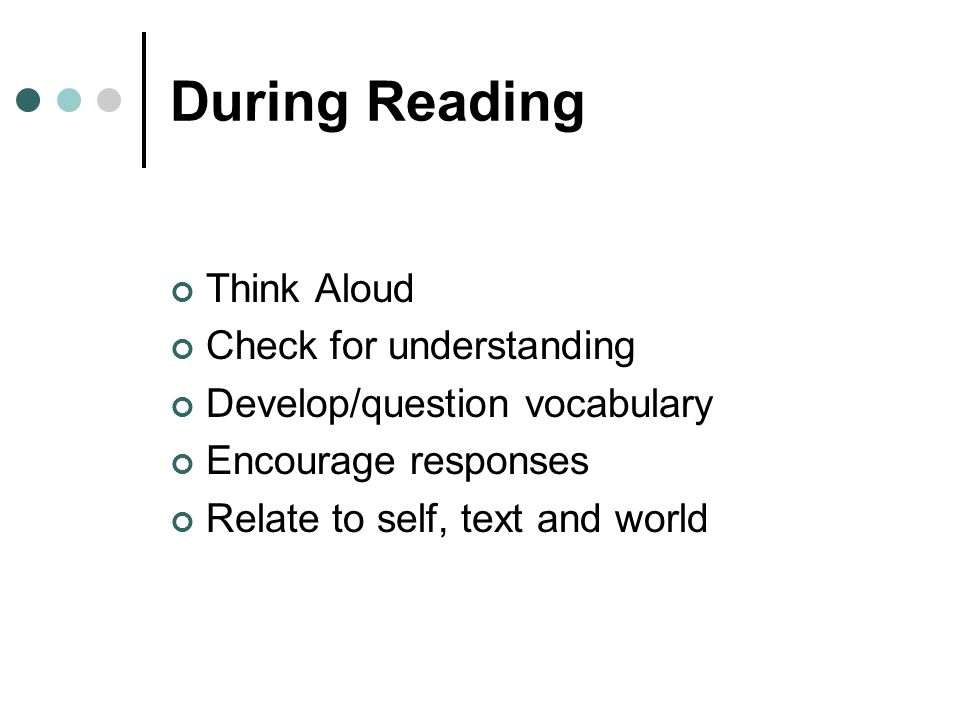 During Reading Think Aloud Check for understanding Develop/question vocabulary Encourage responses Relate to self, text and world