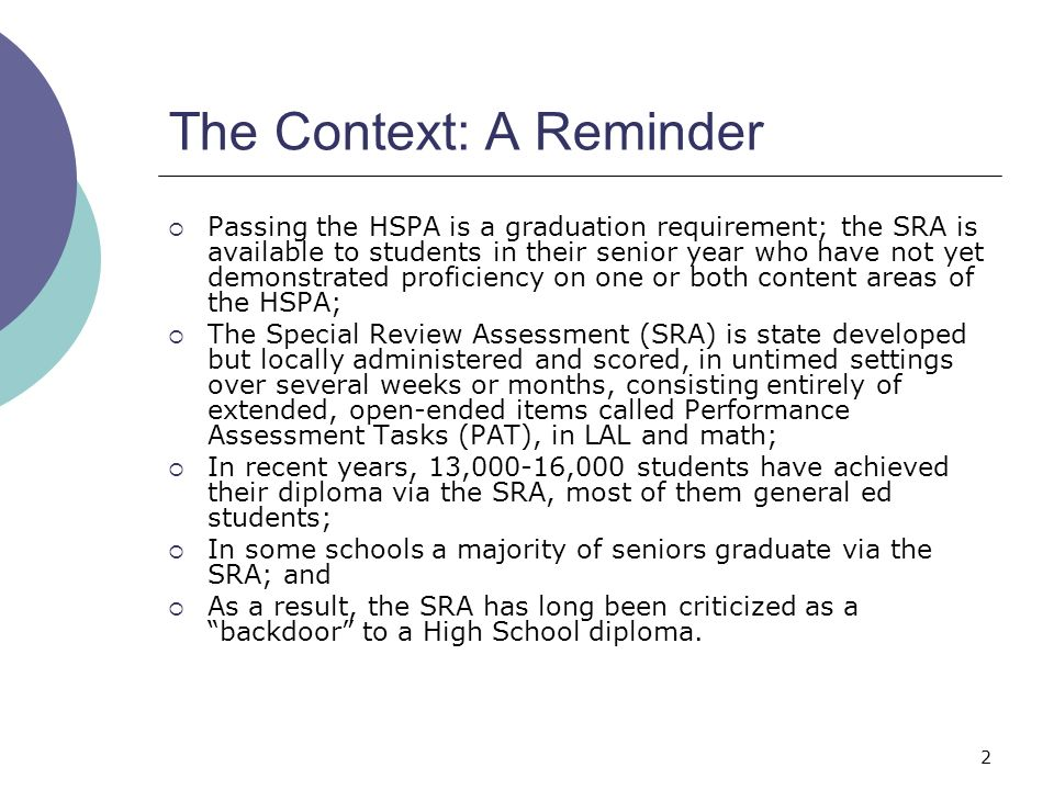 2 The Context: A Reminder Passing the HSPA is a graduation requirement; the SRA is available to students in their senior year who have not yet demonstrated proficiency on one or both content areas of the HSPA; The Special Review Assessment (SRA) is state developed but locally administered and scored, in untimed settings over several weeks or months, consisting entirely of extended, open-ended items called Performance Assessment Tasks (PAT), in LAL and math; In recent years, 13,000-16,000 students have achieved their diploma via the SRA, most of them general ed students; In some schools a majority of seniors graduate via the SRA; and As a result, the SRA has long been criticized as a backdoor to a High School diploma.