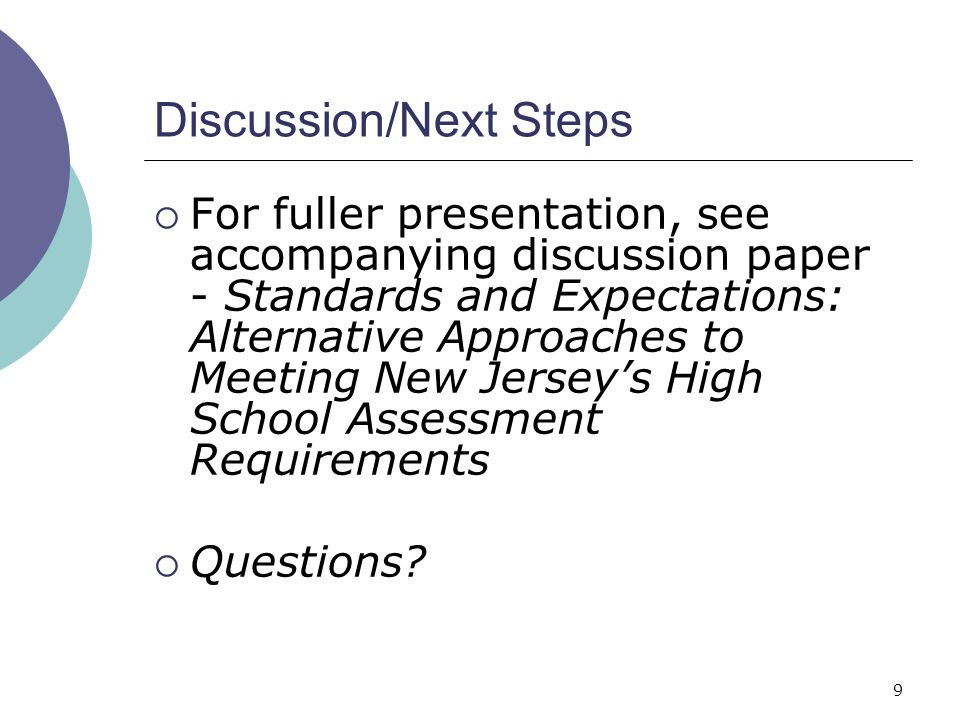 9 Discussion/Next Steps For fuller presentation, see accompanying discussion paper - Standards and Expectations: Alternative Approaches to Meeting New Jerseys High School Assessment Requirements Questions?