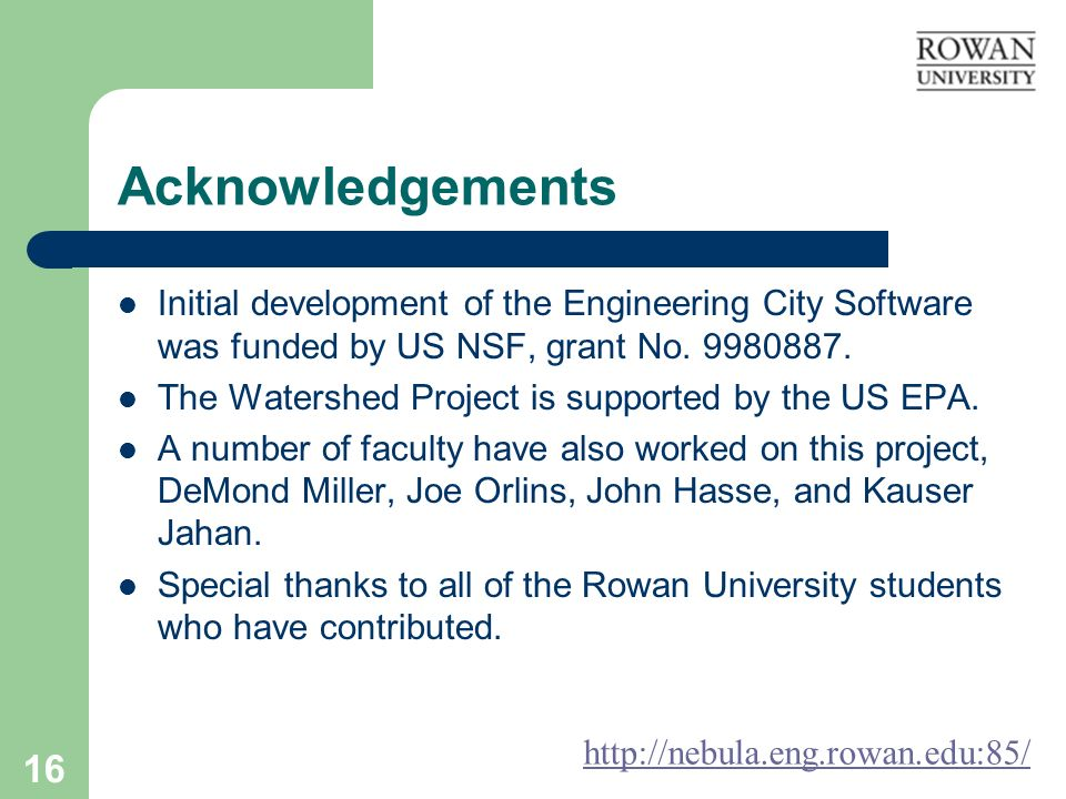16 Acknowledgements Initial development of the Engineering City Software was funded by US NSF, grant No. 9980887. The Watershed Project is supported b