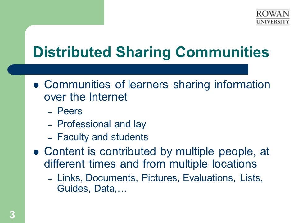 3 Distributed Sharing Communities Communities of learners sharing information over the Internet – Peers – Professional and lay – Faculty and students