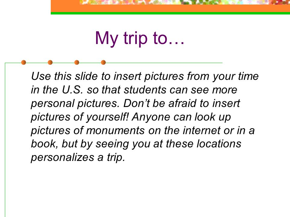 My trip to… Use this slide to insert pictures from your time in the U.S. so that students can see more personal pictures. Dont be afraid to insert pic