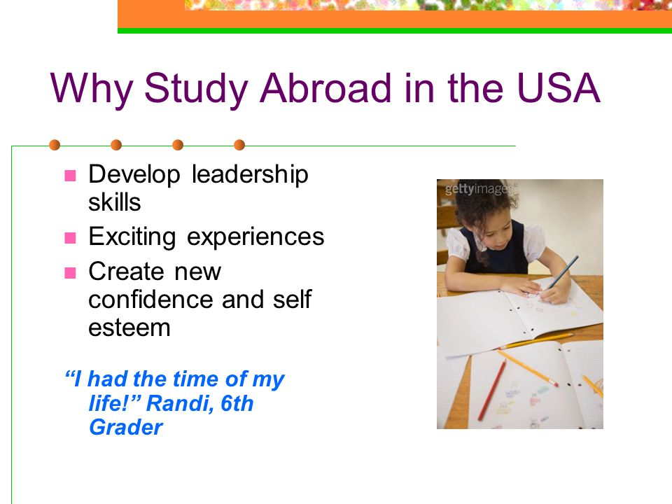 Why Study Abroad in the USA Develop leadership skills Exciting experiences Create new confidence and self esteem I had the time of my life! Randi, 6th