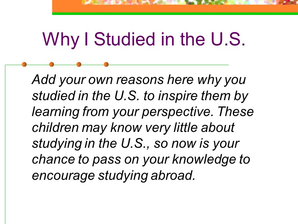Why I Studied in the U.S. Add your own reasons here why you studied in the U.S. to inspire them by learning from your perspective. These children may