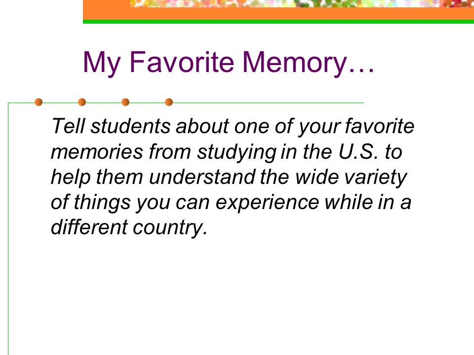 My Favorite Memory… Tell students about one of your favorite memories from studying in the U.S. to help them understand the wide variety of things you