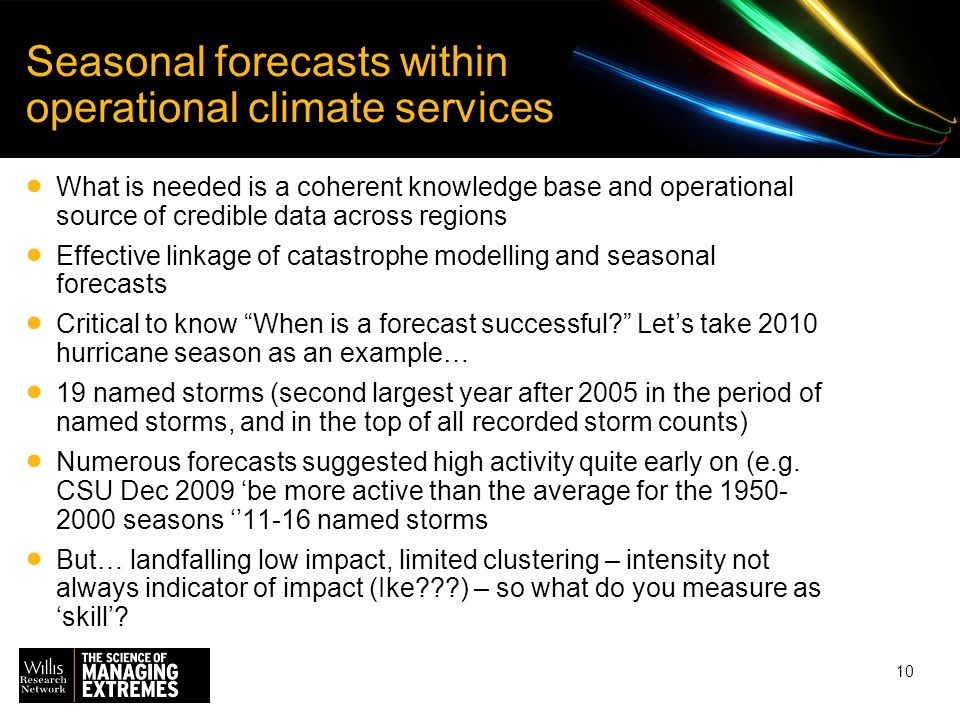 10 Seasonal forecasts within operational climate services What is needed is a coherent knowledge base and operational source of credible data across regions Effective linkage of catastrophe modelling and seasonal forecasts Critical to know When is a forecast successful.