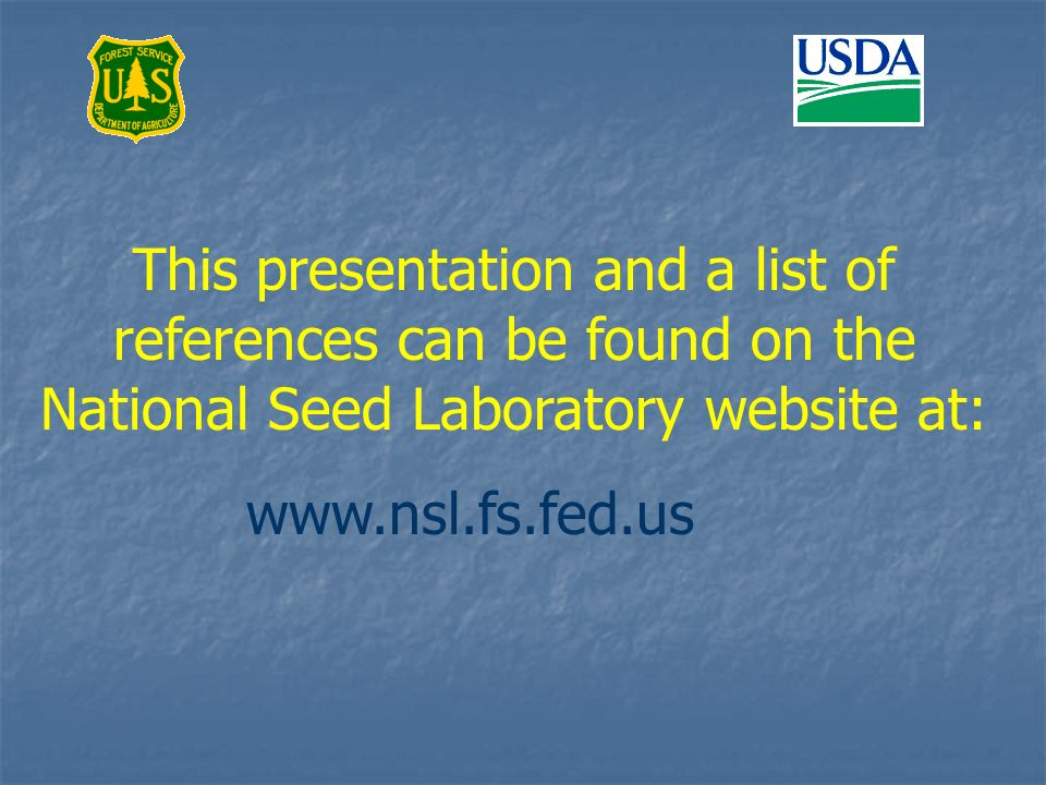 This presentation and a list of references can be found on the National Seed Laboratory website at: www.nsl.fs.fed.us