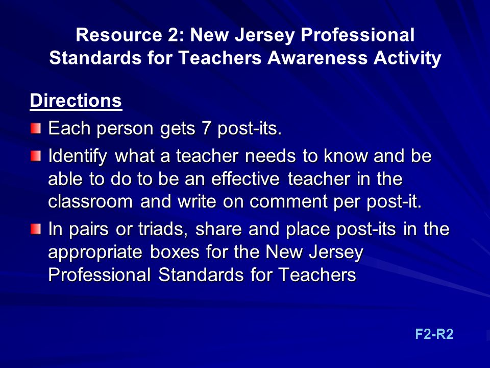 Resource 2: New Jersey Professional Standards for Teachers Awareness Activity Directions Each person gets 7 post-its. Identify what a teacher needs to