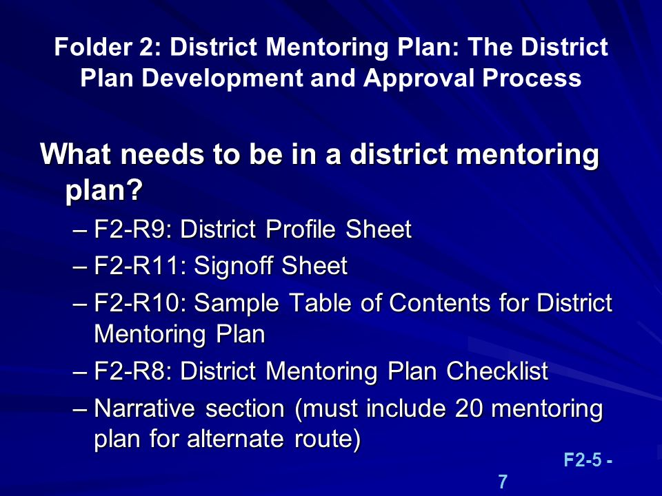 Folder 2: District Mentoring Plan: The District Plan Development and Approval Process What needs to be in a district mentoring plan? –F2-R9: District