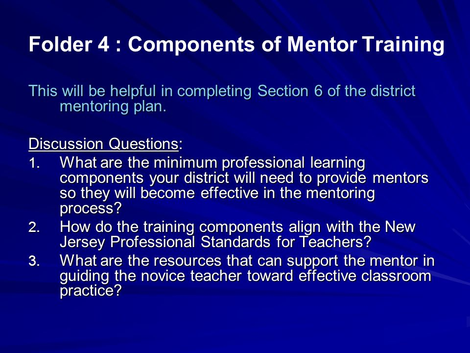 Folder 4 : Components of Mentor Training This will be helpful in completing Section 6 of the district mentoring plan. Discussion Questions: 1. What ar