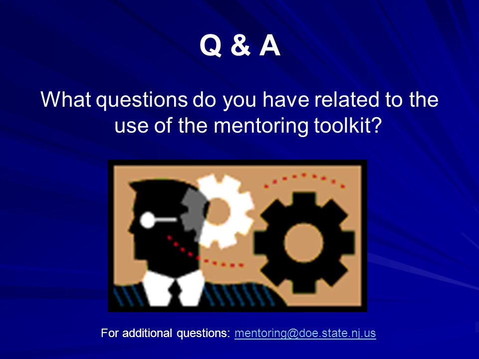 Q & A What questions do you have related to the use of the mentoring toolkit? For additional questions: mentoring@doe.state.nj.usmentoring@doe.state.n