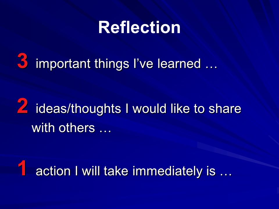 Reflection 3 important things Ive learned … 2 ideas/thoughts I would like to share with others … with others … 1 action I will take immediately is …