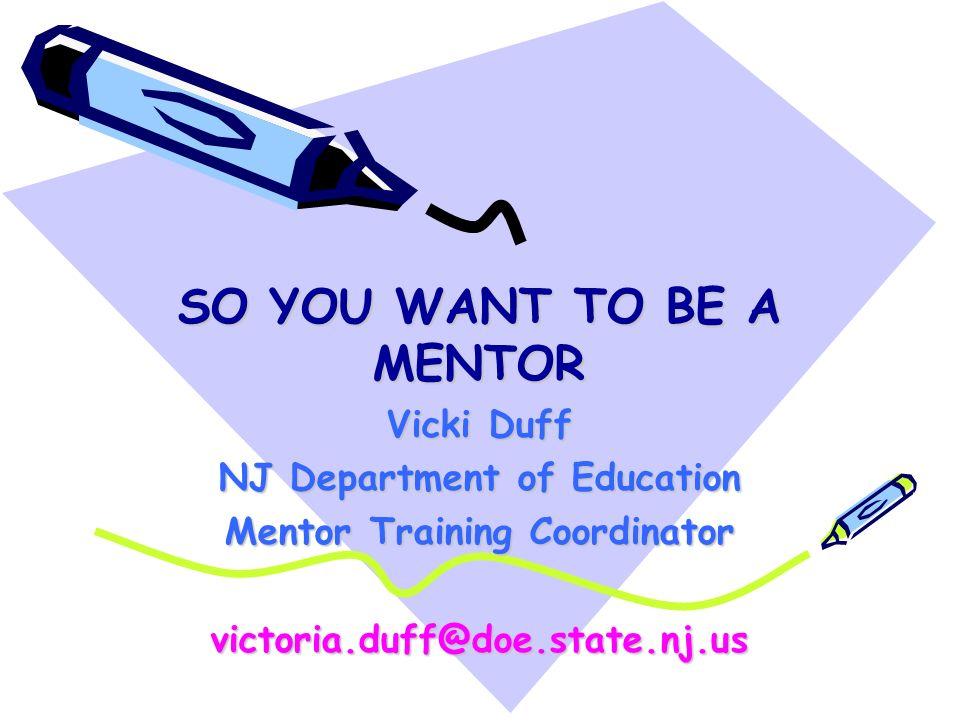 SO YOU WANT TO BE A MENTOR Vicki Duff NJ Department of Education Mentor Training Coordinator victoria.duff@doe.state.nj.us
